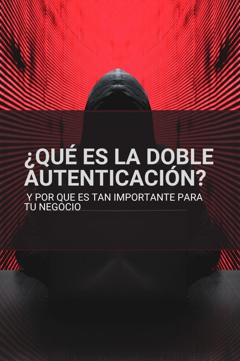 que es la doble autenticación y por que es tan importante para tu negocio